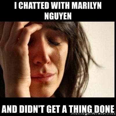 First World Problems - I chatted with Marilyn Nguyen And didn't get a thing done