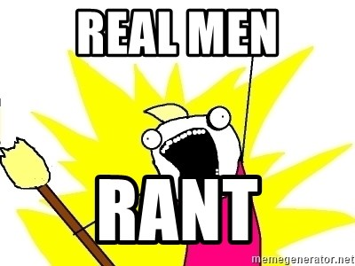 X ALL THE THINGS - Real men Rant