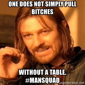 One Does Not Simply - One does not simplY pull bitcHes Without a table.   #Mansquad
