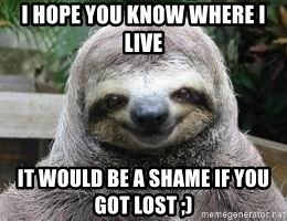 Sexual Sloth - I HOPE YOU KNOW WHERE I LIVE IT WOULD BE A SHAME IF YOU GOT LOST ;)