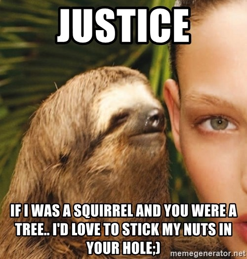 The Rape Sloth - JUSTICE IF I WAS A SQUIRREL AND YOU WERE A TREE.. I'D LOVE TO STICK MY NUTS IN YOUR HOLE;)