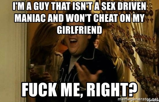 Fuck me right - I'm a guy that isn't a sex driven maniac and won't cheat on my girlfriend fuck me, right?