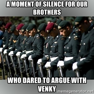 Moment Of Silence - a moment of silence for our brothers who dared to argue with venky