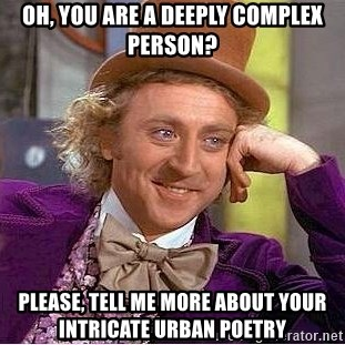 Willy Wonka - Oh, you are a deeply complex person? Please, tell me more about your intricate urban poetry