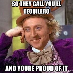 Willy Wonka - so they call you el tequilero  and youre proud of it