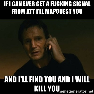 liam neeson taken - If i can ever get a fucking signal from att i'll mapquest you and i'll find you and i will kill you