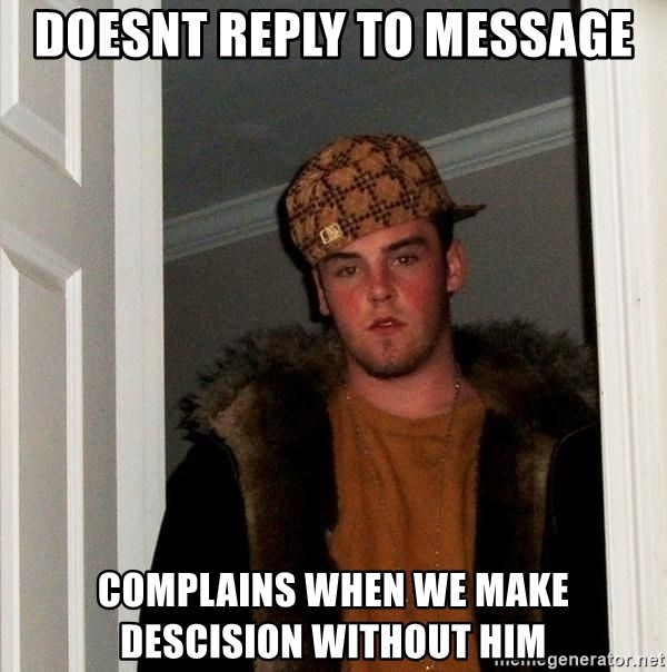 Scumbag Steve - doesnt reply to message complains when we make descision without him
