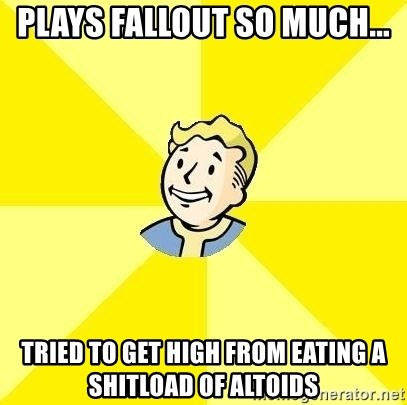 Fallout 3 - plays fallout so much... tried to get high from eating a shitload of altoids