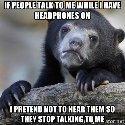Confession Bear - If people talk to me while I have headphones on i pretend not to hear them so they stop talking to me