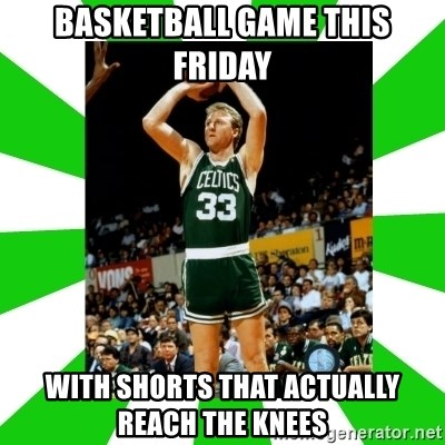 Larry Bird - basketball game this friday with shorts that actually reach the knees