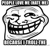 Troll Faceee - PEOPLE LOVE ME (HATE ME) BECAUSE I TROLL THE