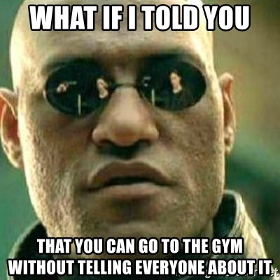 What If I Told You - What if I told you That you can go to the gym without telling everyone about it