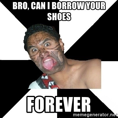 Maori Guy - Bro, can i borrow your shoes forever