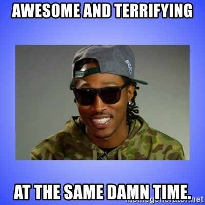 Future At The Same Damn Time - Awesome And Terrifying At the same damn time.
