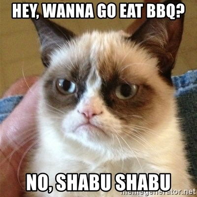 Grumpy Cat  - Hey, wanna go eat bbq? no, shabu shabu