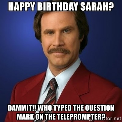 Anchorman Birthday - Happy birthday Sarah?  Dammit!! Who typed the question mark on the TelePrompTer?
