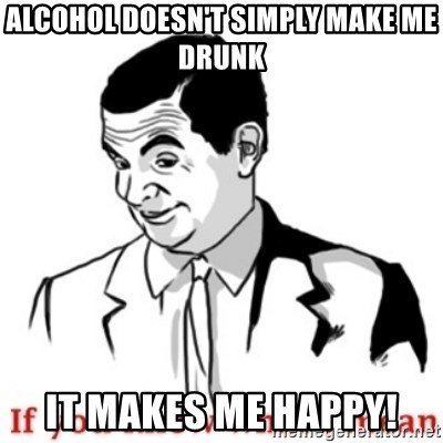 Mr.Bean - If you know what I mean - alcohol doesn't simply make me drunk it makes me happy!