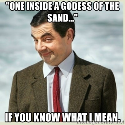 "MR bean - ""One inside a godess of the sand..."" If you know what I mean."