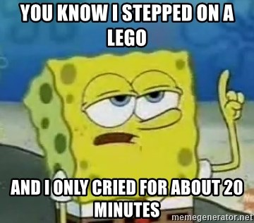 Tough Spongebob - you know i stepped on a lego and i only cried for about 20 minutes