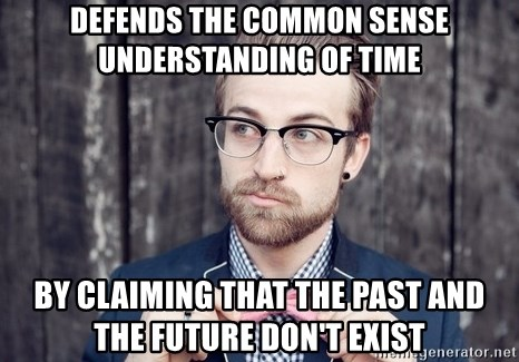 Scumbag Analytic Philosopher - Defends the common sense understanding of time by claiming that the past and the future don't exist