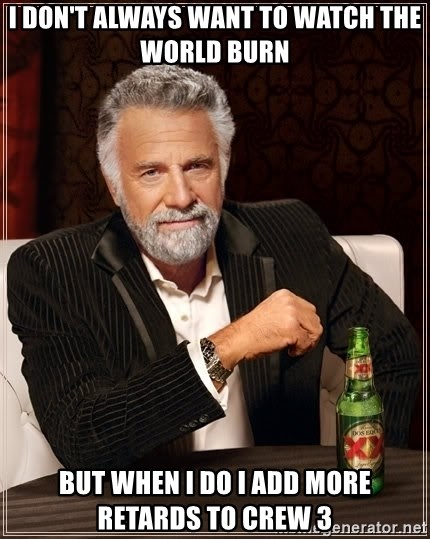 The Most Interesting Man In The World - i don't always want to watch the world burn  but when i do i add more retards to crew 3