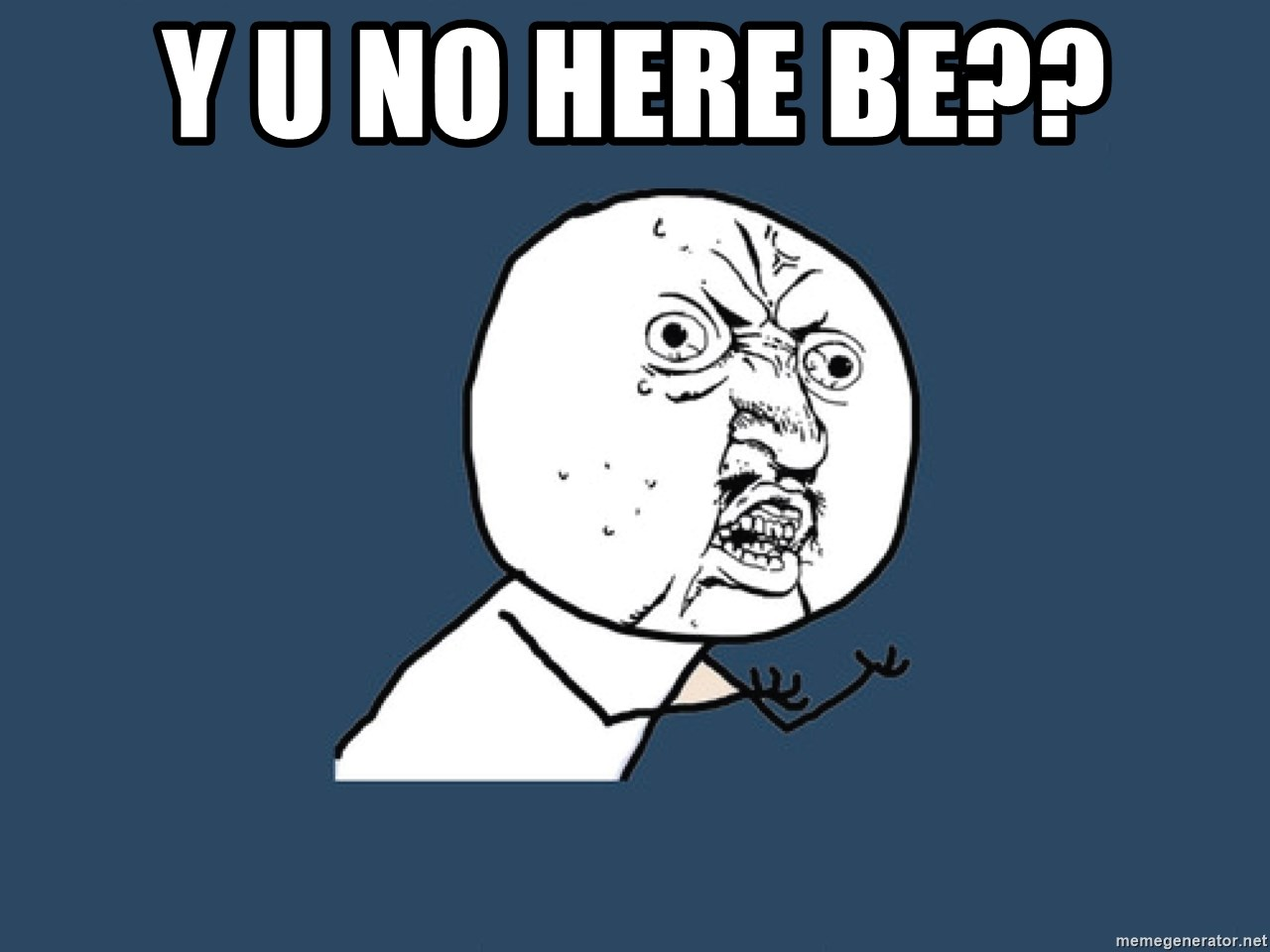 Y U No - Y U no here be??