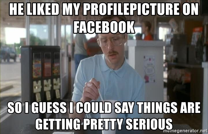 so i guess you could say things are getting pretty serious - he liked my profilepicture on Facebook so i guess i could say things are getting pretty serious