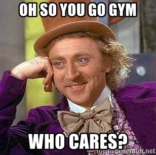 Willy Wonka - OH SO YOU GO GYM WHO CARES?
