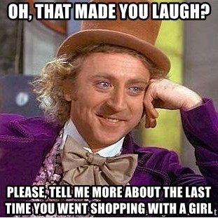 Willy Wonka - Oh, THat made you laugh? please, TELL me more about the last time you WENT SHOPPIng with a girl