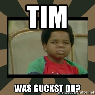 What you talkin' bout Willis  - TIm  was guckst du?