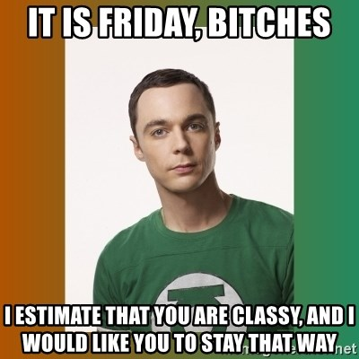 sheldon cooper  - It is Friday, bitches I estimate that you are classy, and i would like you to stay that way