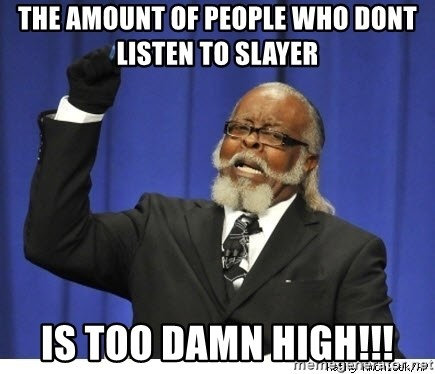 The tolerance is to damn high! - The amount of people who dont listen to slayer is too damn high!!!
