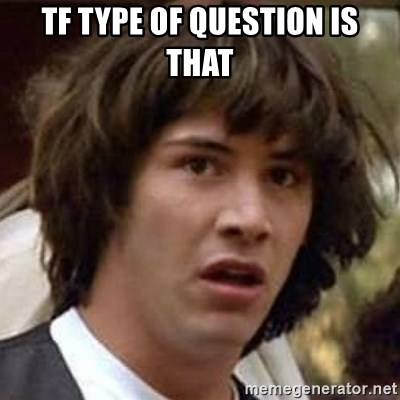 Conspiracy Keanu - tf Type of question is that