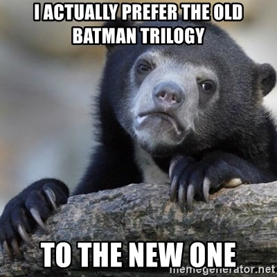Confession Bear - i actually prefer the old batman trilogy to the new one