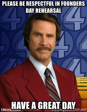 Ron Burgundy - please be respectful in founders day rehearsal have a great day