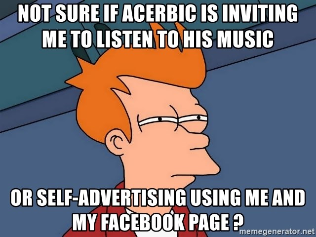 Futurama Fry - Not Sure if Acerbic is inviting me to listen to his music  or self-advertising using me and my facebook page ?