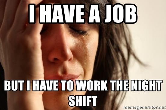 First World Problems - I have a job but i have to work the night shift
