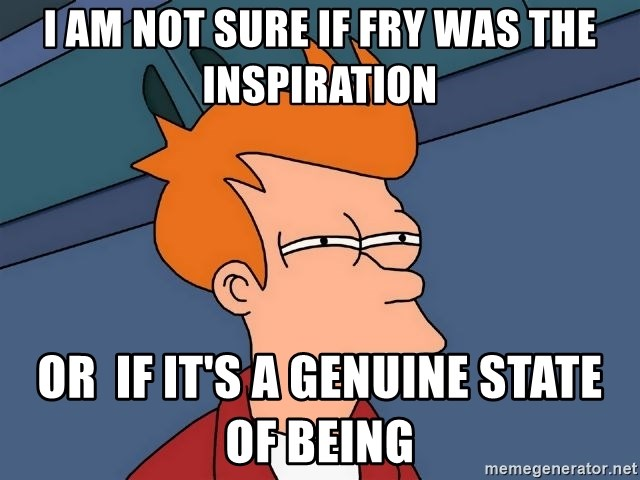 Futurama Fry - i am not sure if fry was the inspiration or  if it's a genuine state of being