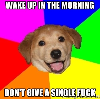 Advice Dog - wake up in the morning don't give a single fuck