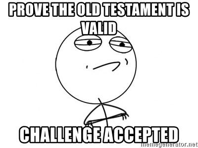 Challenge Accepted - Prove the old testament is valid challenge accepted