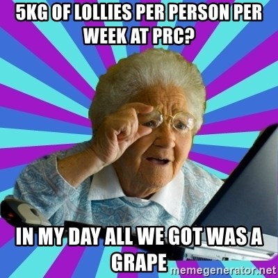 old lady - 5kg of lollies per person per week at PRC? in my day all we got was a grape