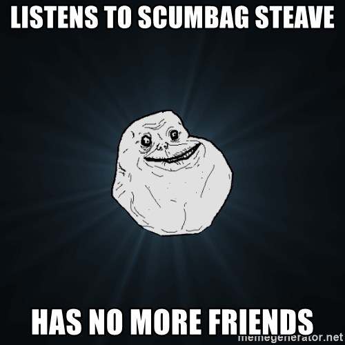Forever Alone - listens to scumbag steave Has no more friends