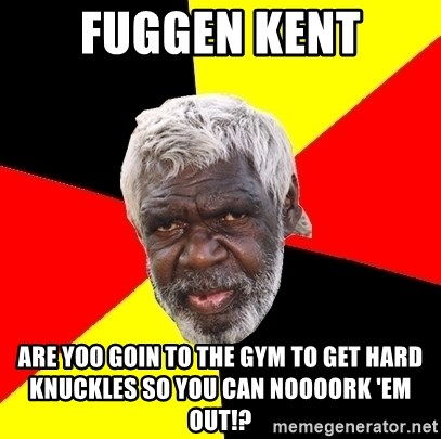 Abo - Fuggen Kent Are yoo Goin to the gym to get hard knuckles so you can noooorK 'em out!?