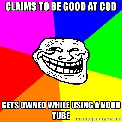 Trollface - Claims to be good at cod Gets owned while using a noob tube