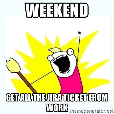 All the things - Weekend Get ALL the Jira Ticket From Work