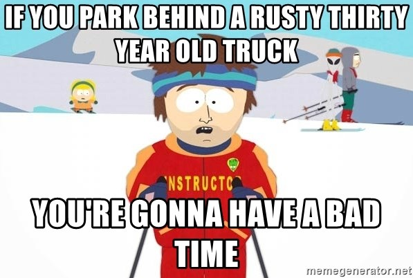 You're gonna have a bad time - IF YOU park behind a rusty thirty year old truck you're gonna have a bad time