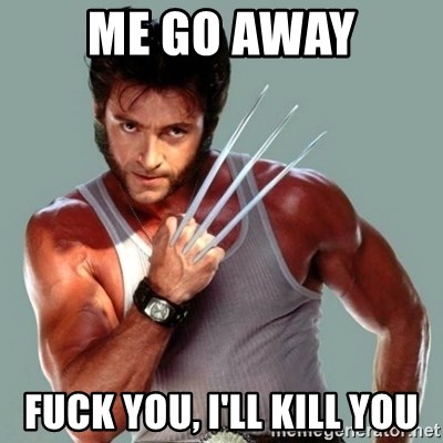Wolverine - me go away fuck you, i'll kill you