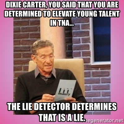 MAURY PV - Dixie Carter, You Said That You are determined to elevate young talent in TNA... The Lie Detector determines That Is a Lie.