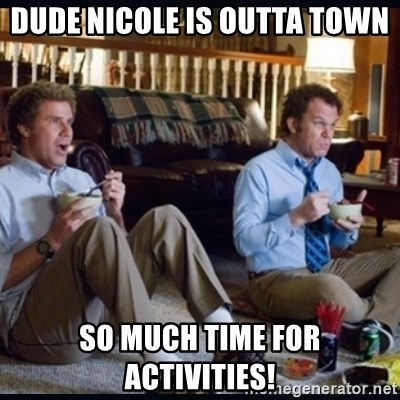 step brothers - Dude nicole is outta town So much time for aCtivitIes!