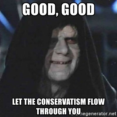 Sith Lord - GOOD, GOOD let the conservatism flow through you